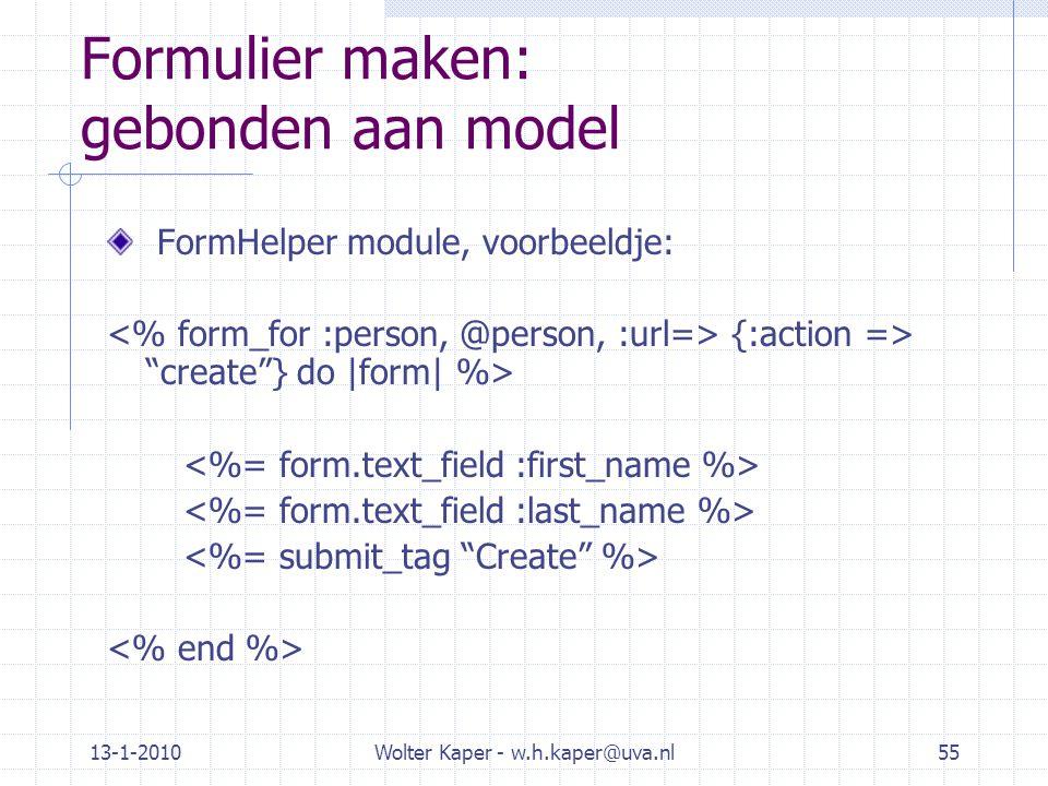 13-1-2010Wolter Kaper - w.h.kaper@uva.nl55 Formulier maken: gebonden aan model FormHelper module, voorbeeldje: {:action => create } do |form| %>