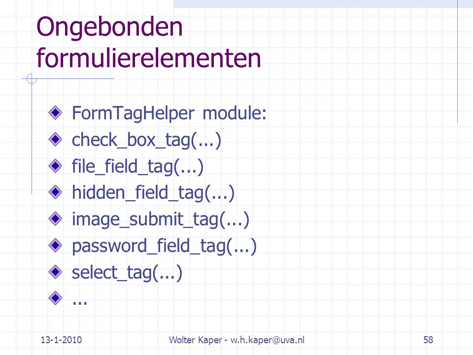 13-1-2010Wolter Kaper - w.h.kaper@uva.nl58 Ongebonden formulierelementen FormTagHelper module: check_box_tag(...) file_field_tag(...) hidden_field_tag(...) image_submit_tag(...) password_field_tag(...) select_tag(...)...