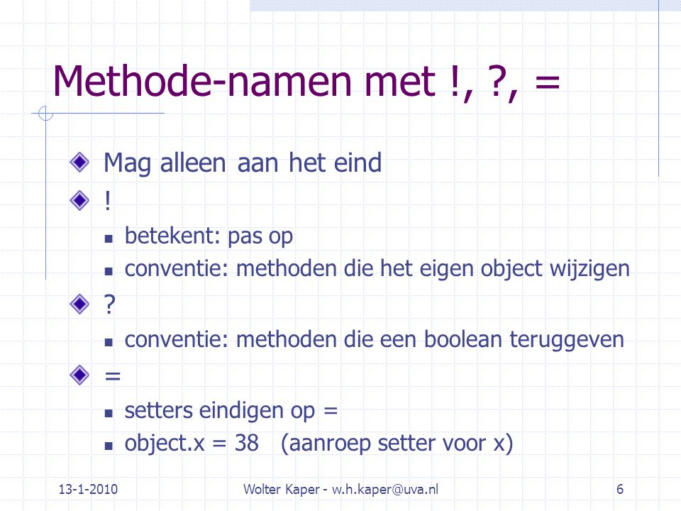13-1-2010Wolter Kaper - w.h.kaper@uva.nl27 Methoden met optionele parameters Alles over optionele parameters in Ruby: http://www.skorks.com/2009/08/method-arguments-in-ruby/ Er zijn drie manieren om parameters te definieren: -def mymethod(a, b) Als je mymethod aanroept met anders dan 2 parameters is het fout.