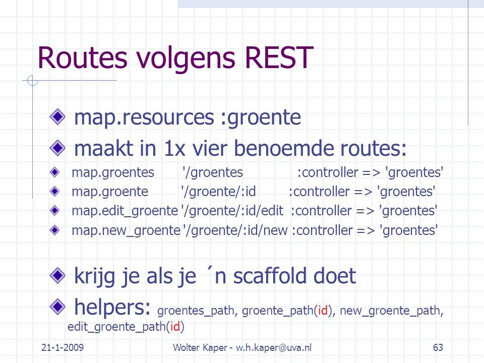 21-1-2009Wolter Kaper - w.h.kaper@uva.nl63 Routes volgens REST map.resources :groente maakt in 1x vier benoemde routes: map.groentes /groentes :controller => groentes map.groente /groente/:id :controller => groentes map.edit_groente /groente/:id/edit :controller => groentes map.new_groente /groente/:id/new :controller => groentes krijg je als je ´n scaffold doet helpers: groentes_path, groente_path(id), new_groente_path, edit_groente_path(id)