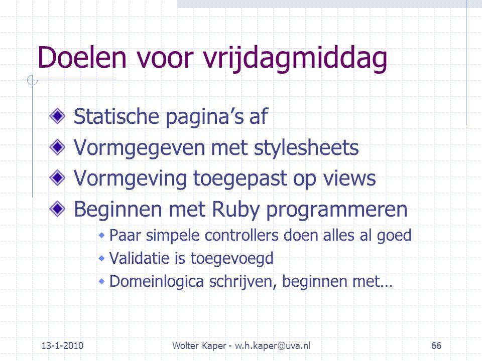 13-1-2010Wolter Kaper - w.h.kaper@uva.nl66 Doelen voor vrijdagmiddag Statische pagina's af Vormgegeven met stylesheets Vormgeving toegepast op views Beginnen met Ruby programmeren  Paar simpele controllers doen alles al goed  Validatie is toegevoegd  Domeinlogica schrijven, beginnen met…