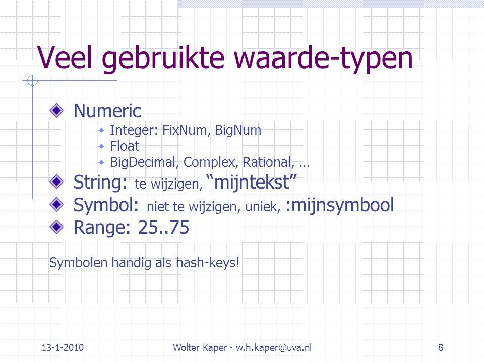 13-1-2010Wolter Kaper - w.h.kaper@uva.nl8 Veel gebruikte waarde-typen Numeric  Integer: FixNum, BigNum  Float  BigDecimal, Complex, Rational, … Str