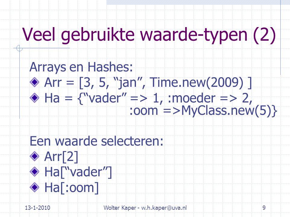 Veel gebruikte waarde-typen (2) Arrays en Hashes: Arr = [3, 5, jan , Time.new(2009) ] Ha = { vader => 1, :moeder => 2, :oom =>MyClass.new(5)} Een waarde selecteren: Arr[2] Ha[ vader ] Ha[:oom] 13-1-2010Wolter Kaper - w.h.kaper@uva.nl9