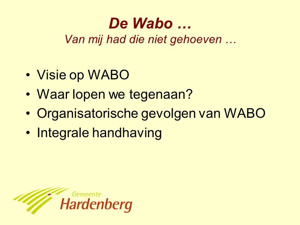 De Wabo … Van mij had die niet gehoeven … Visie op WABO Waar lopen we tegenaan? Organisatorische gevolgen van WABO Integrale handhaving