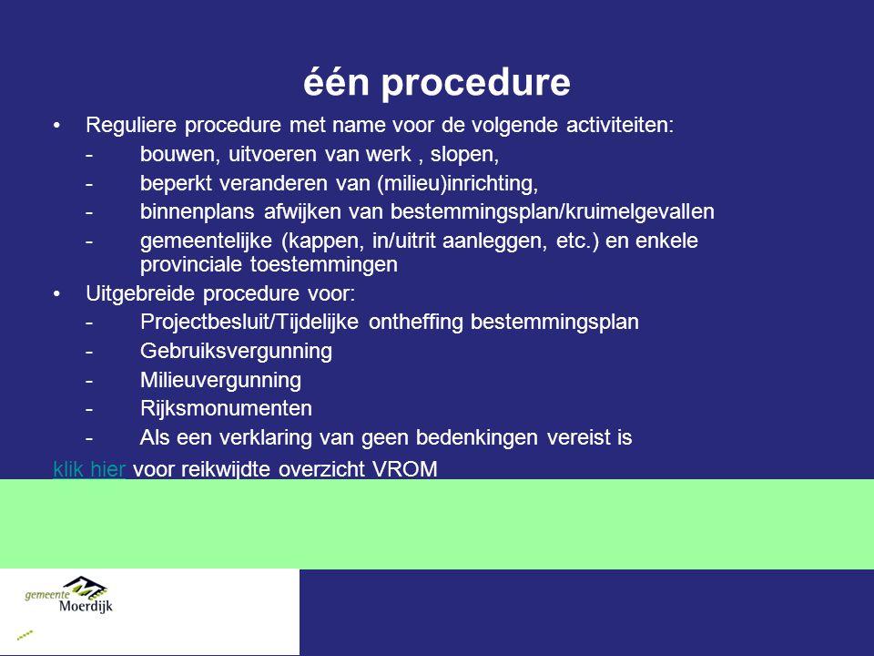 één procedure Reguliere procedure met name voor de volgende activiteiten: -bouwen, uitvoeren van werk, slopen, -beperkt veranderen van (milieu)inrichting, -binnenplans afwijken van bestemmingsplan/kruimelgevallen -gemeentelijke (kappen, in/uitrit aanleggen, etc.) en enkele provinciale toestemmingen Uitgebreide procedure voor: -Projectbesluit/Tijdelijke ontheffing bestemmingsplan -Gebruiksvergunning -Milieuvergunning -Rijksmonumenten -Als een verklaring van geen bedenkingen vereist is klik hierklik hier voor reikwijdte overzicht VROM