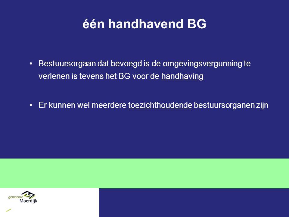 één handhavend BG Bestuursorgaan dat bevoegd is de omgevingsvergunning te verlenen is tevens het BG voor de handhaving Er kunnen wel meerdere toezichthoudende bestuursorganen zijn