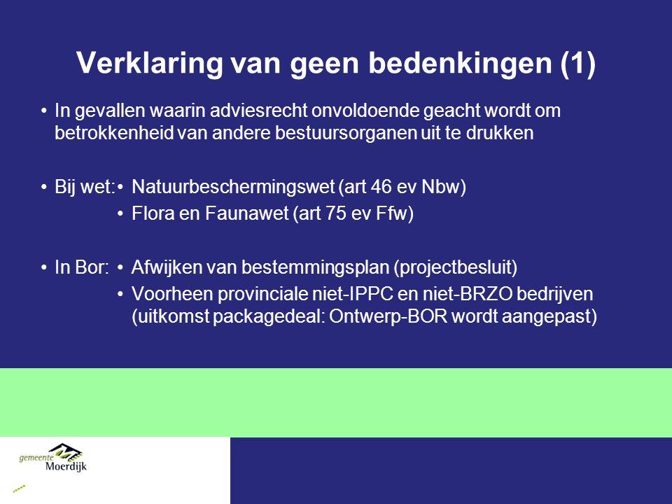 Verklaring van geen bedenkingen (1) In gevallen waarin adviesrecht onvoldoende geacht wordt om betrokkenheid van andere bestuursorganen uit te drukken Bij wet:Natuurbeschermingswet (art 46 ev Nbw) Flora en Faunawet (art 75 ev Ffw) In Bor:Afwijken van bestemmingsplan (projectbesluit) Voorheen provinciale niet-IPPC en niet-BRZO bedrijven (uitkomst packagedeal: Ontwerp-BOR wordt aangepast)