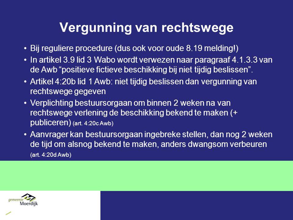 Vergunning van rechtswege Bij reguliere procedure (dus ook voor oude 8.19 melding!) In artikel 3.9 lid 3 Wabo wordt verwezen naar paragraaf 4.1.3.3 van de Awb positieve fictieve beschikking bij niet tijdig beslissen .