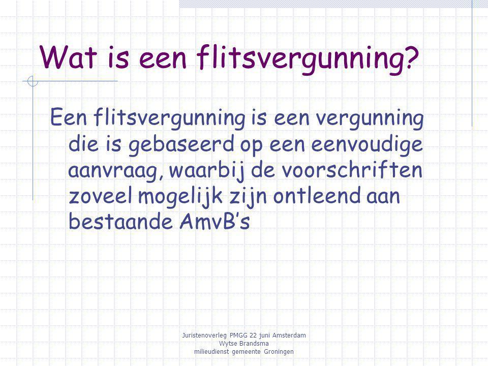 Juristenoverleg PMGG 22 juni Amsterdam Wytse Brandsma milieudienst gemeente Groningen Wat is een flitsvergunning? Een flitsvergunning is een vergunnin