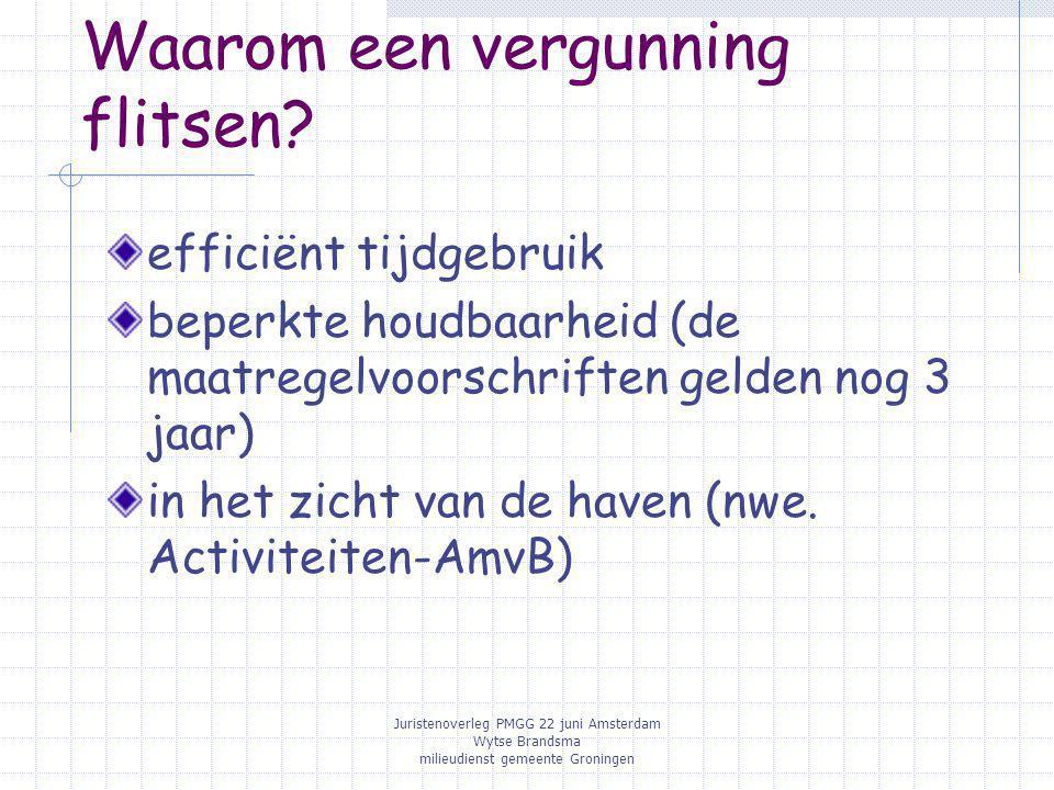 Juristenoverleg PMGG 22 juni Amsterdam Wytse Brandsma milieudienst gemeente Groningen Waarom een vergunning flitsen? efficiënt tijdgebruik beperkte ho