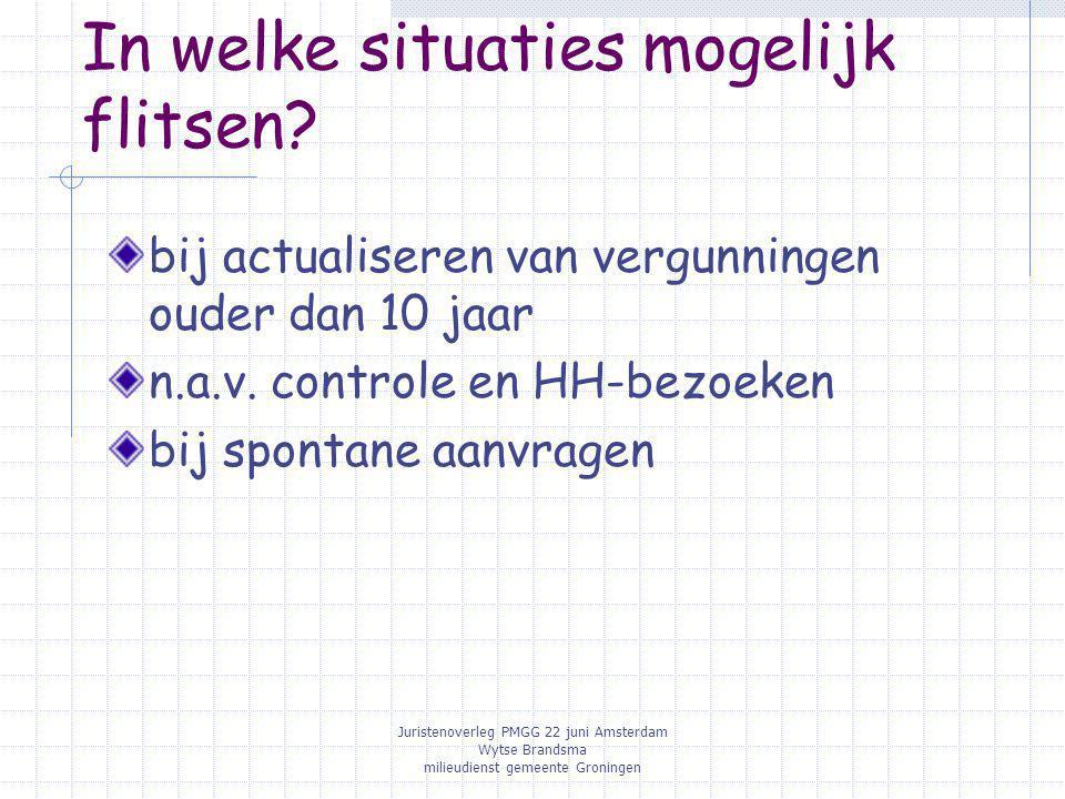 Juristenoverleg PMGG 22 juni Amsterdam Wytse Brandsma milieudienst gemeente Groningen In welke situaties mogelijk flitsen? bij actualiseren van vergun