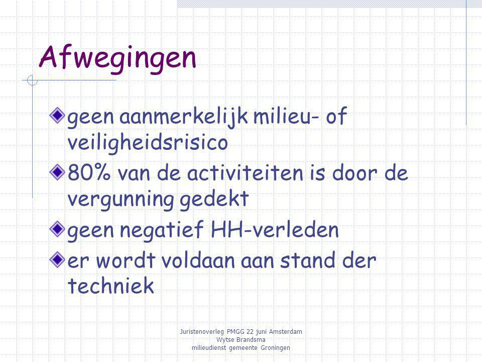 Juristenoverleg PMGG 22 juni Amsterdam Wytse Brandsma milieudienst gemeente Groningen Afwegingen geen aanmerkelijk milieu- of veiligheidsrisico 80% van de activiteiten is door de vergunning gedekt geen negatief HH-verleden er wordt voldaan aan stand der techniek