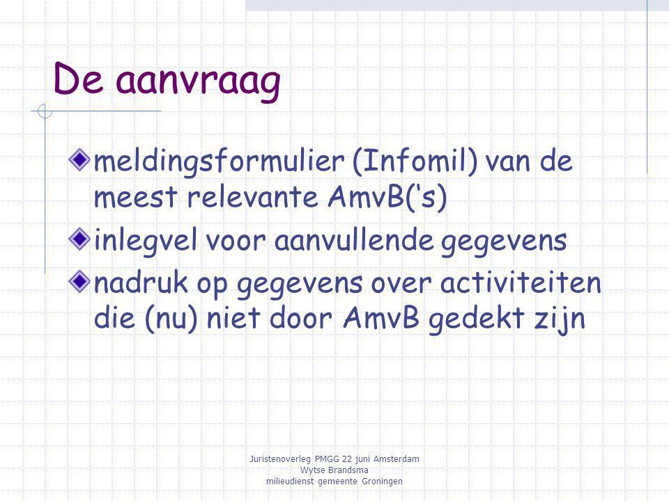 Juristenoverleg PMGG 22 juni Amsterdam Wytse Brandsma milieudienst gemeente Groningen De aanvraag meldingsformulier (Infomil) van de meest relevante AmvB('s) inlegvel voor aanvullende gegevens nadruk op gegevens over activiteiten die (nu) niet door AmvB gedekt zijn