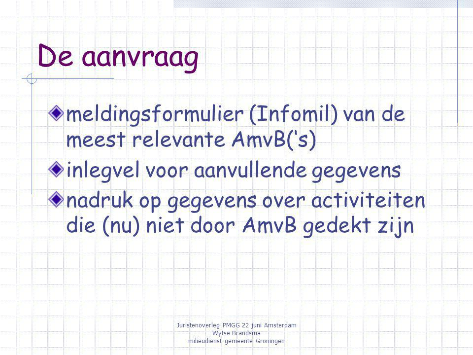 Juristenoverleg PMGG 22 juni Amsterdam Wytse Brandsma milieudienst gemeente Groningen De aanvraag meldingsformulier (Infomil) van de meest relevante A