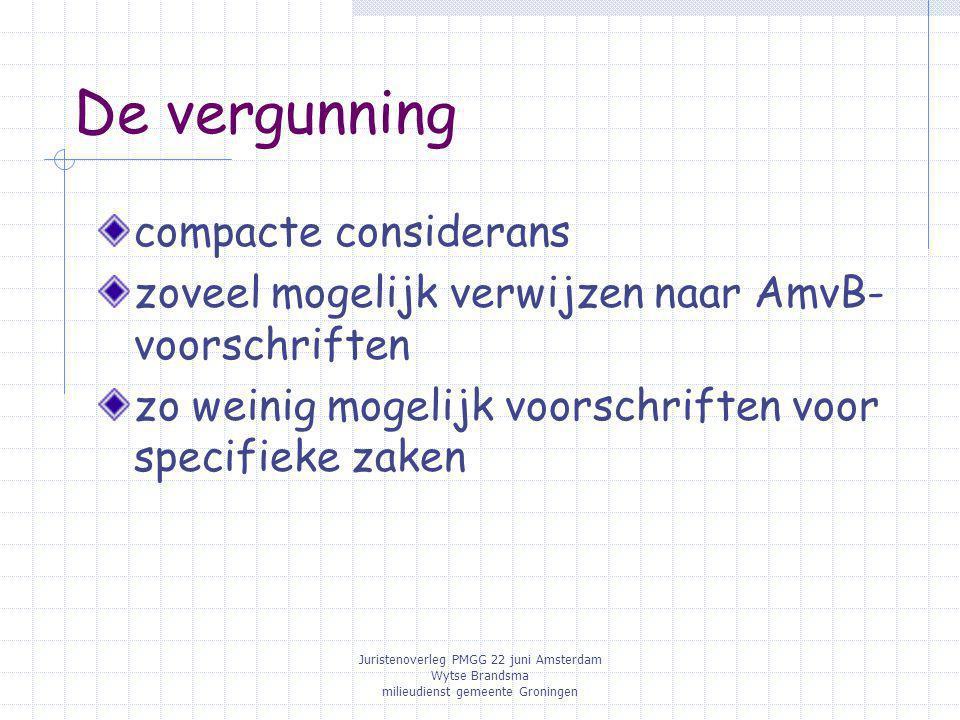 Juristenoverleg PMGG 22 juni Amsterdam Wytse Brandsma milieudienst gemeente Groningen De vergunning compacte considerans zoveel mogelijk verwijzen naar AmvB- voorschriften zo weinig mogelijk voorschriften voor specifieke zaken