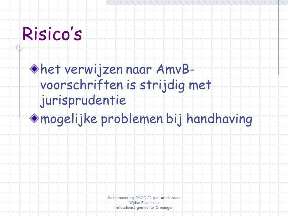 Juristenoverleg PMGG 22 juni Amsterdam Wytse Brandsma milieudienst gemeente Groningen Risico's het verwijzen naar AmvB- voorschriften is strijdig met jurisprudentie mogelijke problemen bij handhaving