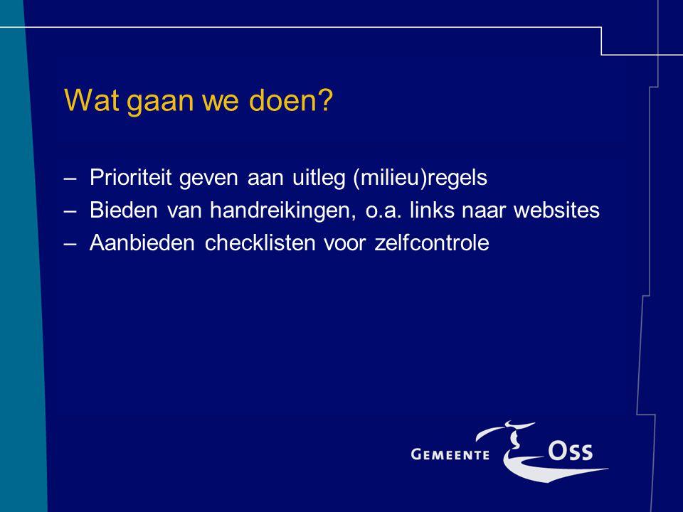 Wat gaan we doen. –Prioriteit geven aan uitleg (milieu)regels –Bieden van handreikingen, o.a.