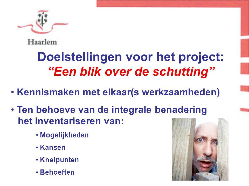 Doelstellingen voor het project: Een blik over de schutting Kennismaken met elkaar(s werkzaamheden) Ten behoeve van de integrale benadering.