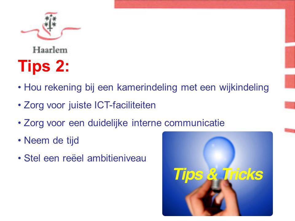 Tips 2: Hou rekening bij een kamerindeling met een wijkindeling Zorg voor juiste ICT-faciliteiten Zorg voor een duidelijke interne communicatie Neem de tijd Stel een reëel ambitieniveau