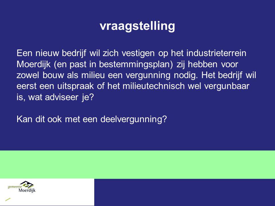 vraagstelling Een nieuw bedrijf wil zich vestigen op het industrieterrein Moerdijk (en past in bestemmingsplan) zij hebben voor zowel bouw als milieu