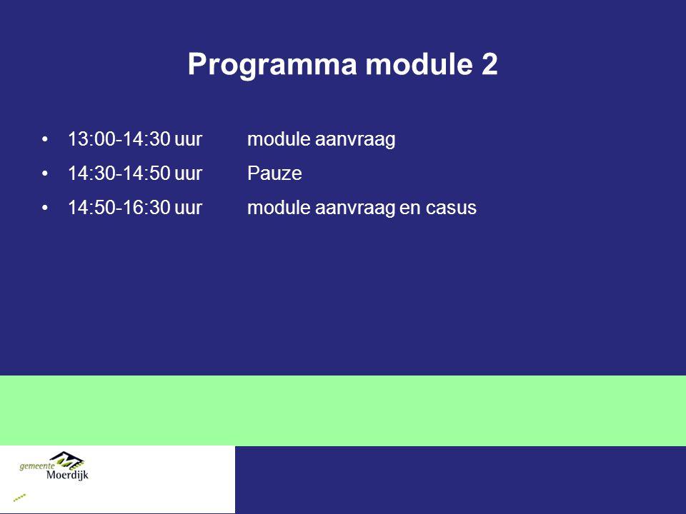Programma module 2 13:00-14:30 uurmodule aanvraag 14:30-14:50 uurPauze 14:50-16:30 uur module aanvraag en casus