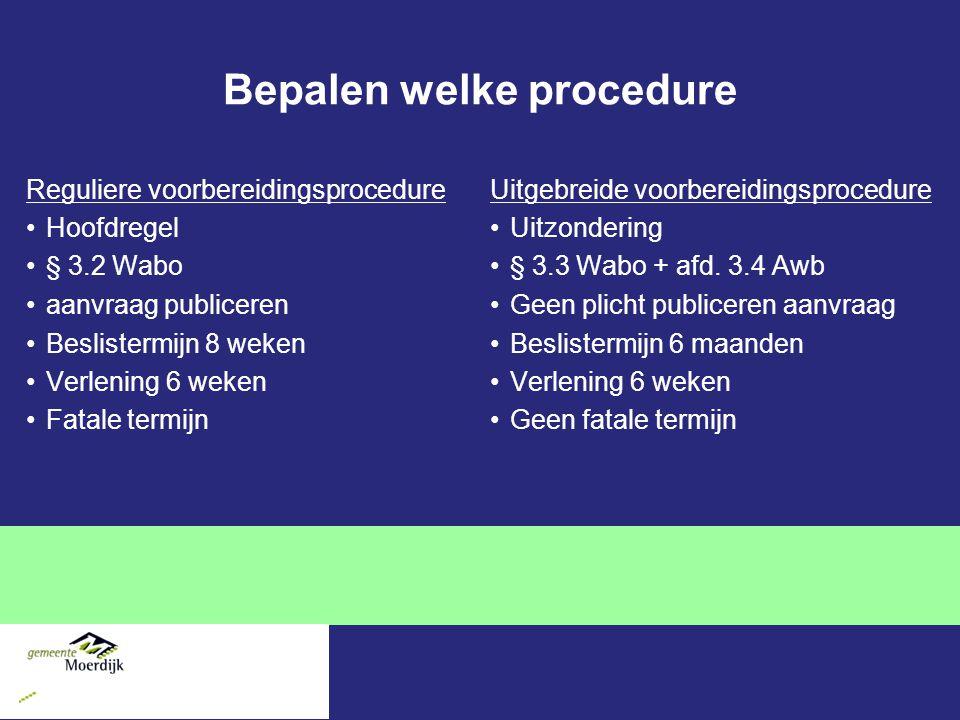 Bepalen welke procedure Reguliere voorbereidingsprocedure Hoofdregel § 3.2 Wabo aanvraag publiceren Beslistermijn 8 weken Verlening 6 weken Fatale termijn Uitgebreide voorbereidingsprocedure Uitzondering § 3.3 Wabo + afd.