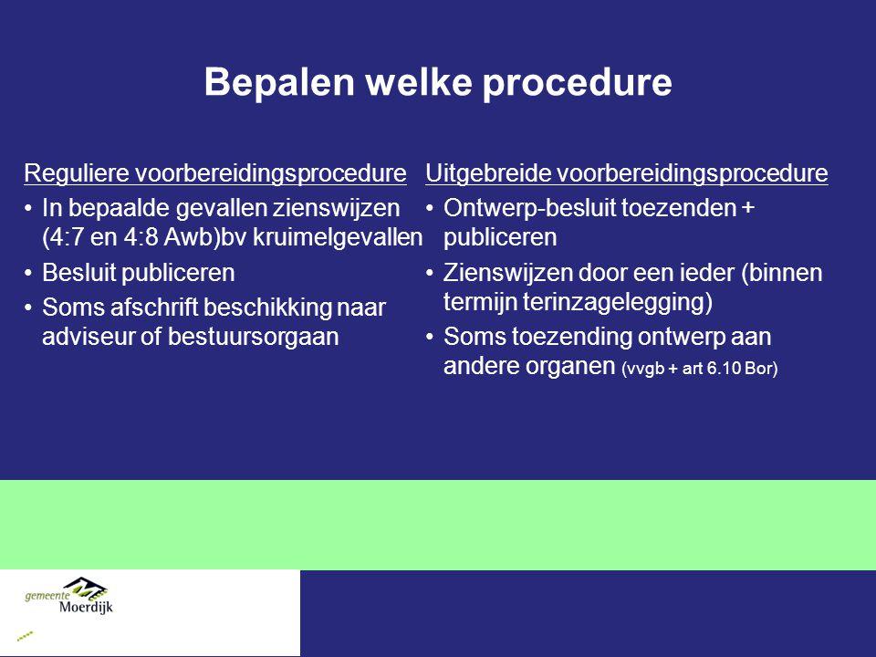 Bepalen welke procedure Reguliere voorbereidingsprocedure In bepaalde gevallen zienswijzen (4:7 en 4:8 Awb)bv kruimelgevallen Besluit publiceren Soms afschrift beschikking naar adviseur of bestuursorgaan Uitgebreide voorbereidingsprocedure Ontwerp-besluit toezenden + publiceren Zienswijzen door een ieder (binnen termijn terinzagelegging) Soms toezending ontwerp aan andere organen (vvgb + art 6.10 Bor)