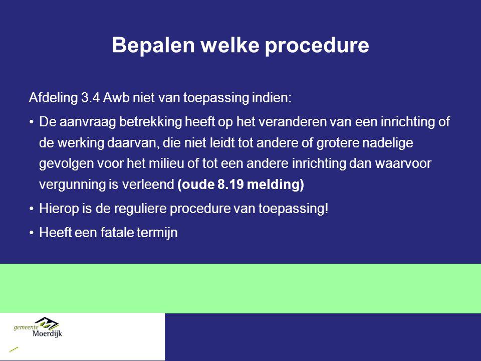 Bepalen welke procedure Afdeling 3.4 Awb niet van toepassing indien: De aanvraag betrekking heeft op het veranderen van een inrichting of de werking daarvan, die niet leidt tot andere of grotere nadelige gevolgen voor het milieu of tot een andere inrichting dan waarvoor vergunning is verleend (oude 8.19 melding) Hierop is de reguliere procedure van toepassing.