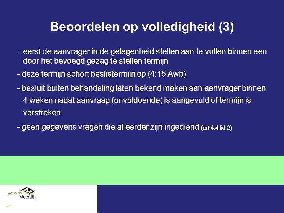 Beoordelen op volledigheid (3) -eerst de aanvrager in de gelegenheid stellen aan te vullen binnen een door het bevoegd gezag te stellen termijn - deze termijn schort beslistermijn op (4:15 Awb) - besluit buiten behandeling laten bekend maken aan aanvrager binnen 4 weken nadat aanvraag (onvoldoende) is aangevuld of termijn is verstreken - geen gegevens vragen die al eerder zijn ingediend (art 4.4 lid 2)