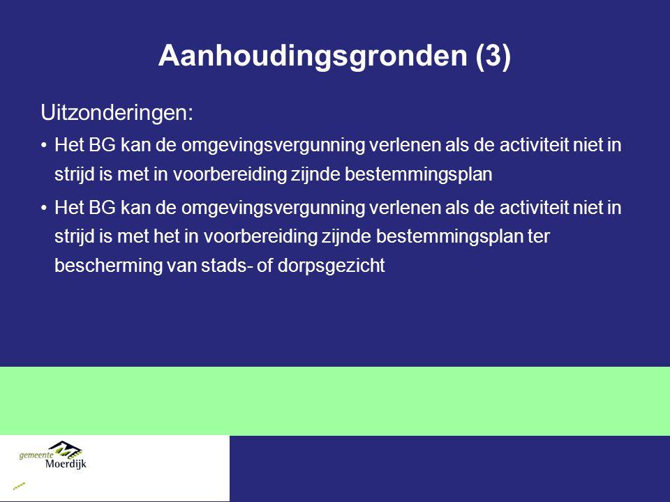 Aanhoudingsgronden (3) Uitzonderingen: Het BG kan de omgevingsvergunning verlenen als de activiteit niet in strijd is met in voorbereiding zijnde bestemmingsplan Het BG kan de omgevingsvergunning verlenen als de activiteit niet in strijd is met het in voorbereiding zijnde bestemmingsplan ter bescherming van stads- of dorpsgezicht