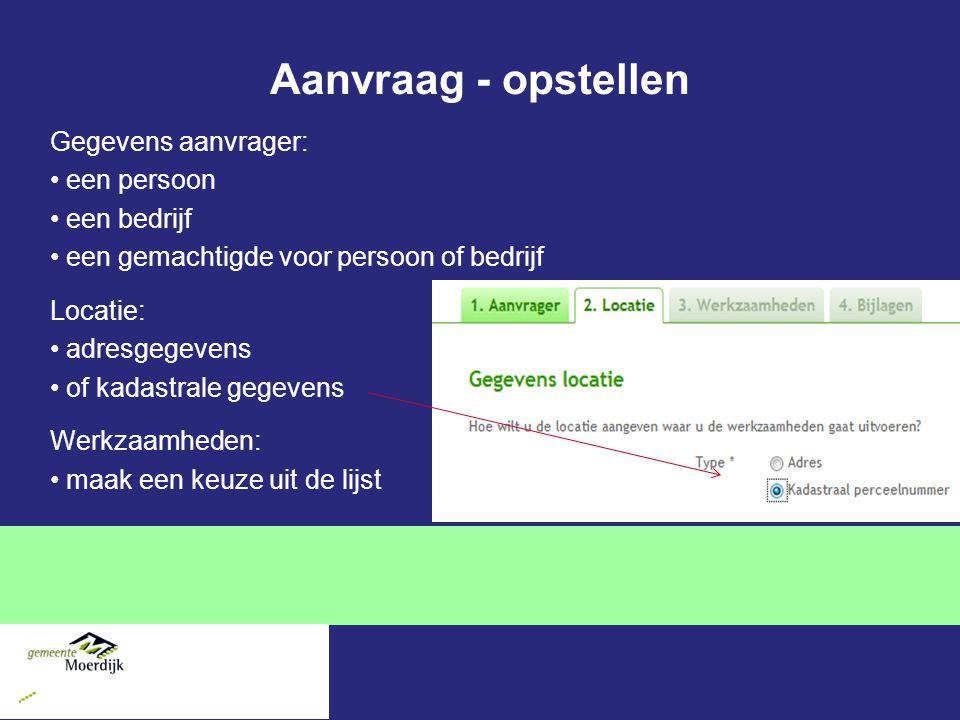 Aanvraag - opstellen Gegevens aanvrager: een persoon een bedrijf een gemachtigde voor persoon of bedrijf Locatie: adresgegevens of kadastrale gegevens