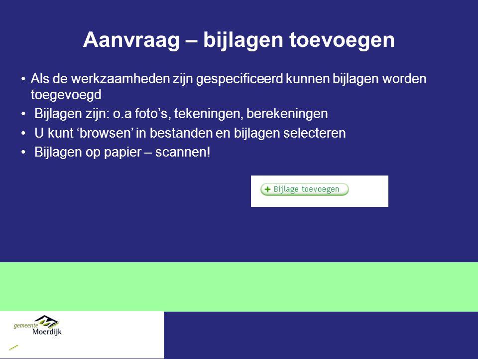 Aanvraag – bijlagen toevoegen Als de werkzaamheden zijn gespecificeerd kunnen bijlagen worden toegevoegd Bijlagen zijn: o.a foto's, tekeningen, bereke