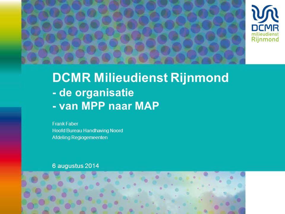 6 augustus 2014 DCMR Milieudienst Rijnmond - de organisatie - van MPP naar MAP Frank Faber Hoofd Bureau Handhaving Noord Afdeling Regiogemeenten