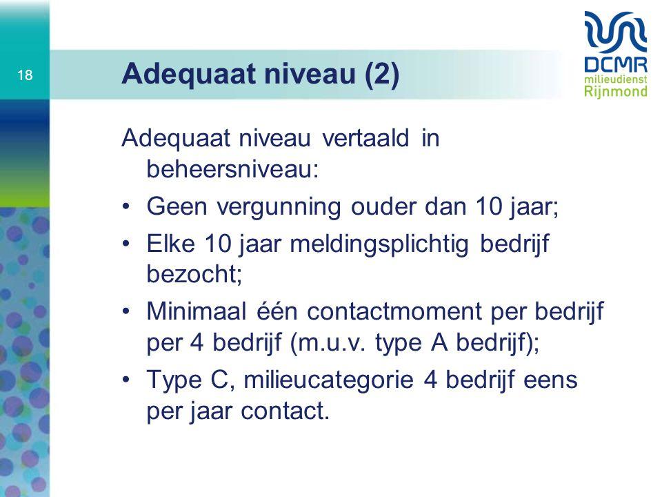 Adequaat niveau (2) Adequaat niveau vertaald in beheersniveau: Geen vergunning ouder dan 10 jaar; Elke 10 jaar meldingsplichtig bedrijf bezocht; Minim