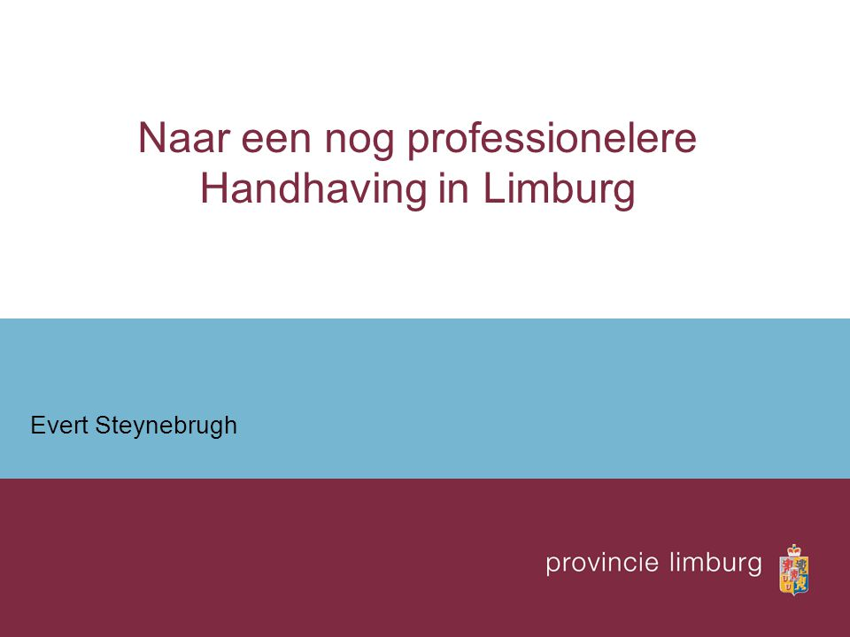 Naar een nog professionelere Handhaving in Limburg Evert Steynebrugh