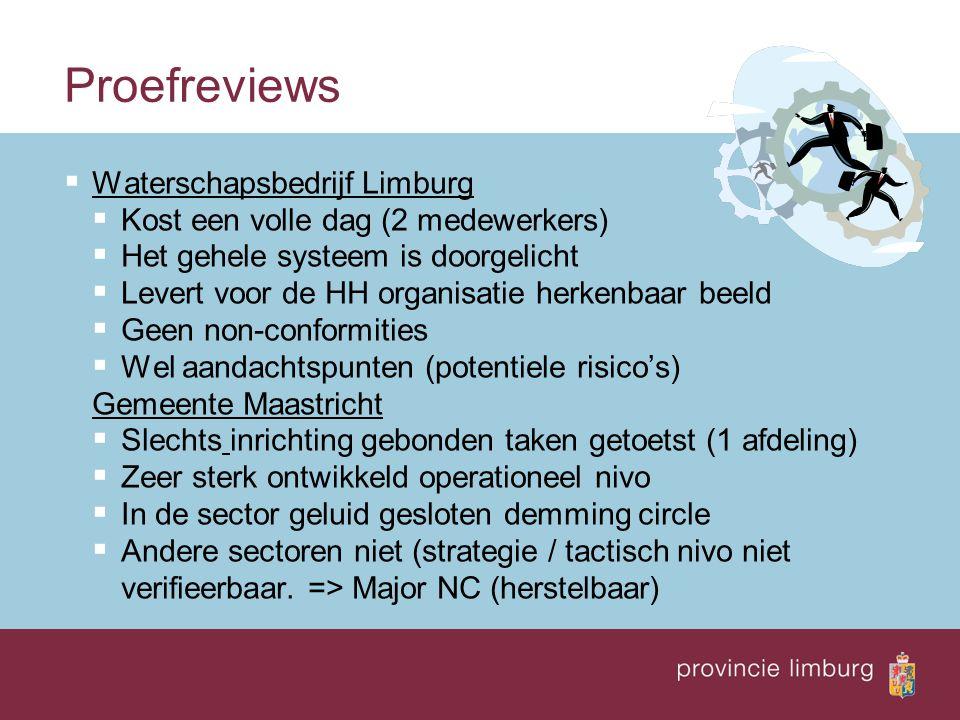 Proefreviews  Waterschapsbedrijf Limburg  Kost een volle dag (2 medewerkers)  Het gehele systeem is doorgelicht  Levert voor de HH organisatie herkenbaar beeld  Geen non-conformities  Wel aandachtspunten (potentiele risico's) Gemeente Maastricht  Slechts inrichting gebonden taken getoetst (1 afdeling)  Zeer sterk ontwikkeld operationeel nivo  In de sector geluid gesloten demming circle  Andere sectoren niet (strategie / tactisch nivo niet verifieerbaar.