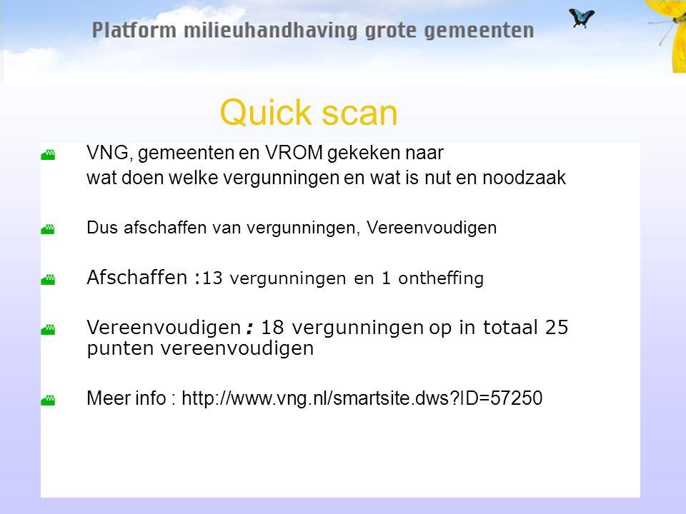 Quick scan VNG, gemeenten en VROM gekeken naar wat doen welke vergunningen en wat is nut en noodzaak Dus afschaffen van vergunningen, Vereenvoudigen Afschaffen : 13 vergunningen en 1 ontheffing Vereenvoudigen : 18 vergunningen op in totaal 25 punten vereenvoudigen Meer info : http://www.vng.nl/smartsite.dws?ID=57250