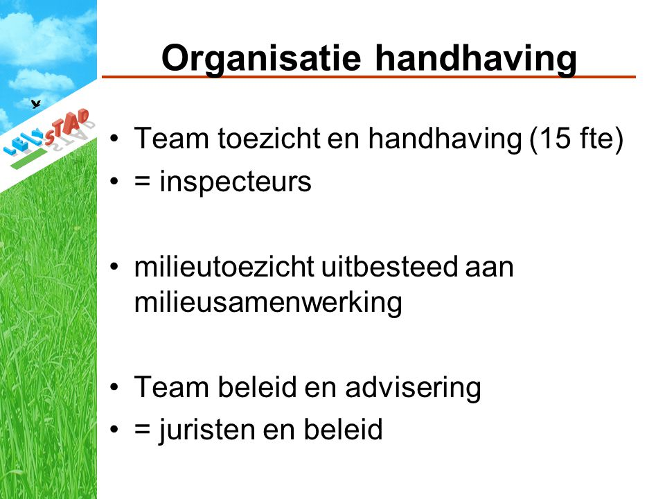 Organisatie handhaving Team toezicht en handhaving (15 fte) = inspecteurs milieutoezicht uitbesteed aan milieusamenwerking Team beleid en advisering = juristen en beleid