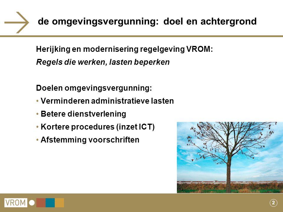 2 de omgevingsvergunning: doel en achtergrond Herijking en modernisering regelgeving VROM: Regels die werken, lasten beperken Doelen omgevingsvergunni