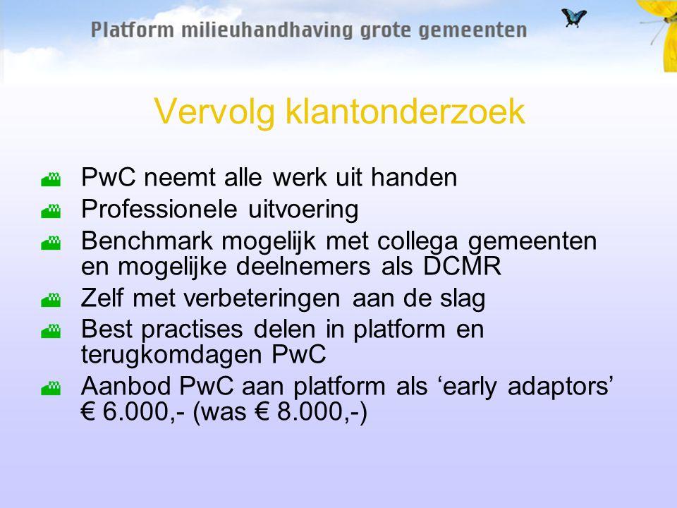 Vervolg klantonderzoek PwC neemt alle werk uit handen Professionele uitvoering Benchmark mogelijk met collega gemeenten en mogelijke deelnemers als DCMR Zelf met verbeteringen aan de slag Best practises delen in platform en terugkomdagen PwC Aanbod PwC aan platform als 'early adaptors' € 6.000,- (was € 8.000,-)