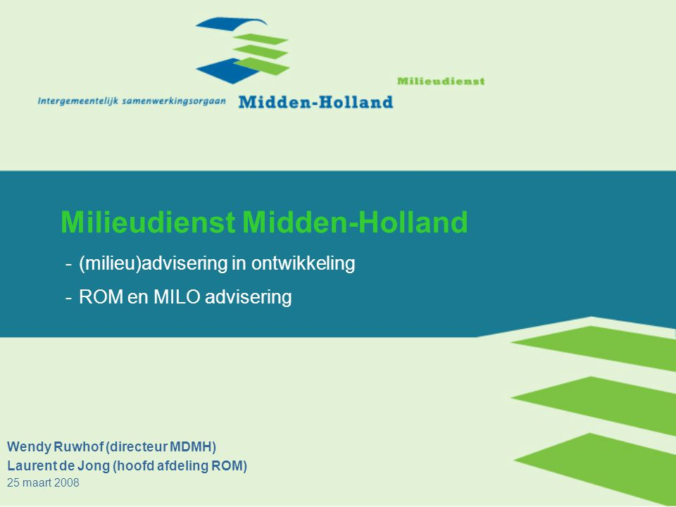 Milieudienst Midden-Holland -(milieu)advisering in ontwikkeling -ROM en MILO advisering Wendy Ruwhof (directeur MDMH) Laurent de Jong (hoofd afdeling ROM) 25 maart 2008
