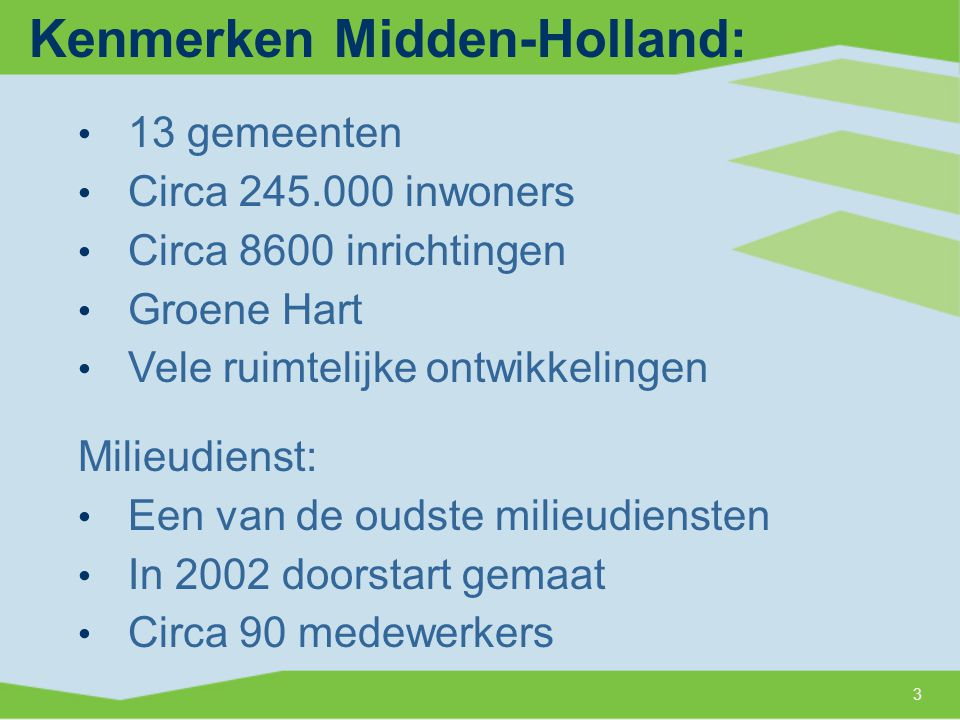 Kenmerken Midden-Holland: 3 13 gemeenten Circa 245.000 inwoners Circa 8600 inrichtingen Groene Hart Vele ruimtelijke ontwikkelingen Milieudienst: Een van de oudste milieudiensten In 2002 doorstart gemaat Circa 90 medewerkers