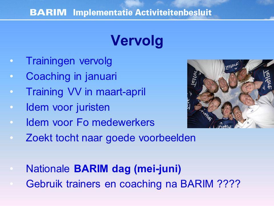 Vervolg Trainingen vervolg Coaching in januari Training VV in maart-april Idem voor juristen Idem voor Fo medewerkers Zoekt tocht naar goede voorbeelden Nationale BARIM dag (mei-juni) Gebruik trainers en coaching na BARIM