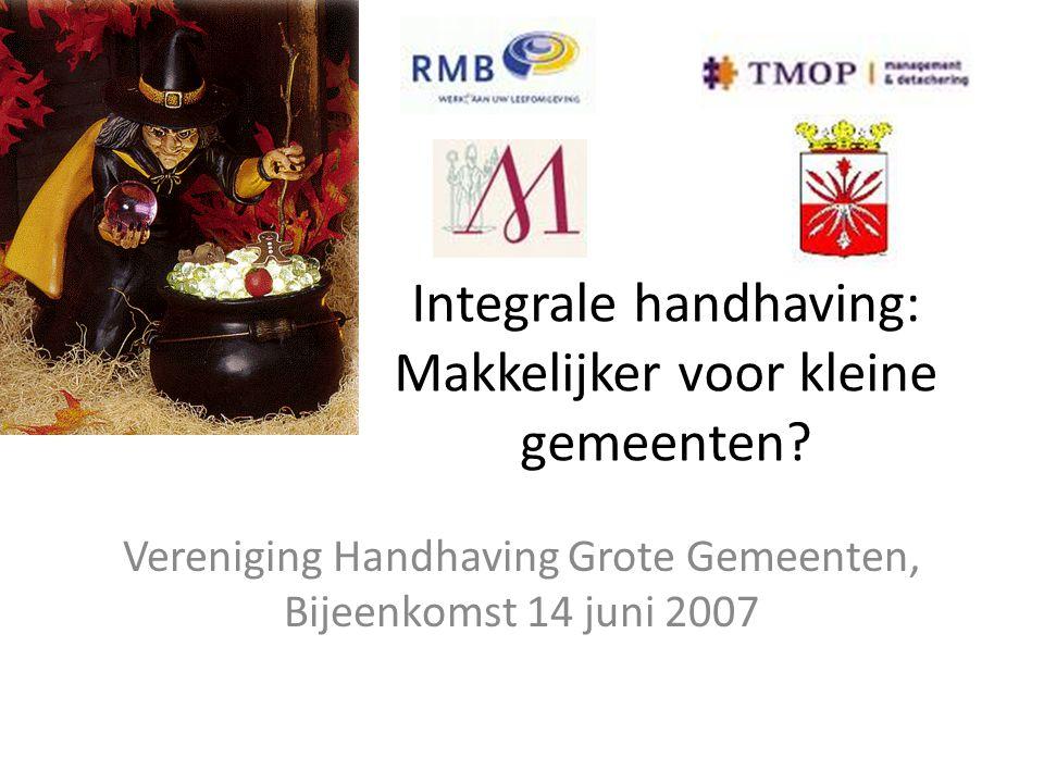 Integrale handhaving: Makkelijker voor kleine gemeenten? Vereniging Handhaving Grote Gemeenten, Bijeenkomst 14 juni 2007
