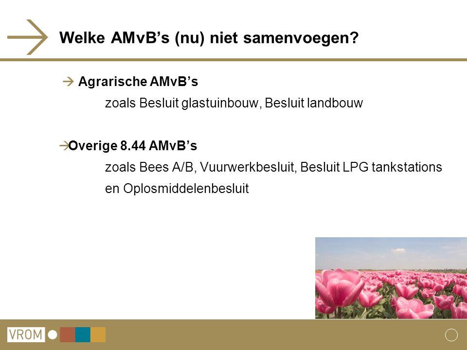 Welke AMvB's (nu) niet samenvoegen?  Agrarische AMvB's zoals Besluit glastuinbouw, Besluit landbouw  Overige 8.44 AMvB's zoals Bees A/B, Vuurwerkbes