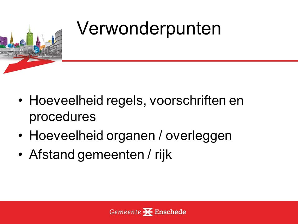 Verwonderpunten Hoeveelheid regels, voorschriften en procedures Hoeveelheid organen / overleggen Afstand gemeenten / rijk