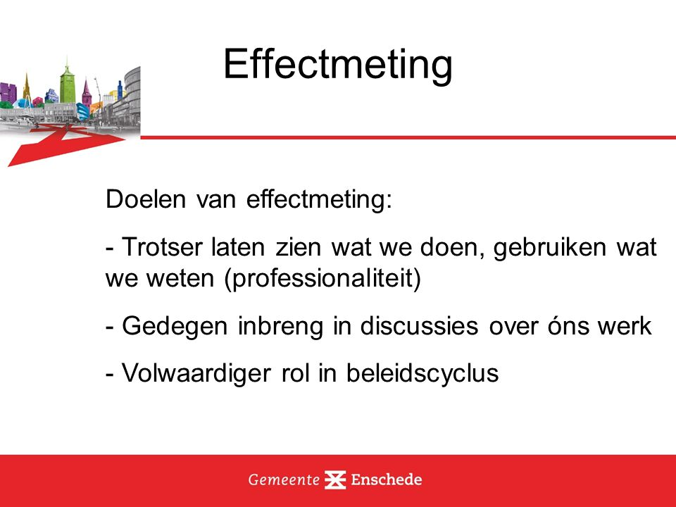 Effectmeting Doelen van effectmeting: - Trotser laten zien wat we doen, gebruiken wat we weten (professionaliteit) - Gedegen inbreng in discussies over óns werk - Volwaardiger rol in beleidscyclus