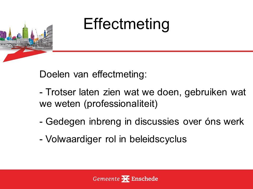 Effectmeting Doelen van effectmeting: - Trotser laten zien wat we doen, gebruiken wat we weten (professionaliteit) - Gedegen inbreng in discussies ove