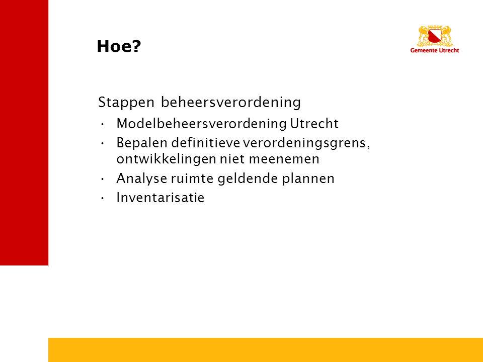Hoe? Modelbeheersverordening Utrecht Bepalen definitieve verordeningsgrens, ontwikkelingen niet meenemen Analyse ruimte geldende plannen Inventarisati