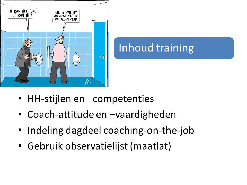 Inhoud training HH-stijlen en –competenties Coach-attitude en –vaardigheden Indeling dagdeel coaching-on-the-job Gebruik observatielijst (maatlat)